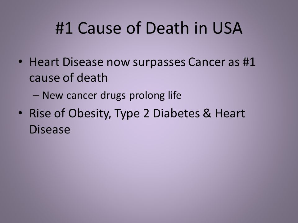 #1 Cause of Death in USA Heart Disease now surpasses Cancer as #1 cause of death – New cancer drugs prolong life Rise of Obesity, Type 2 Diabetes & Heart Disease