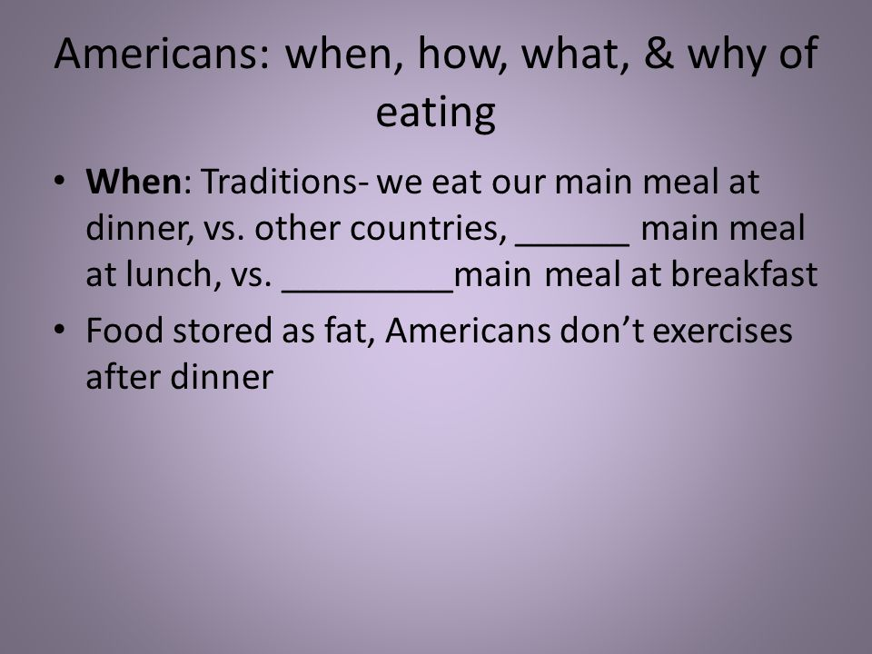 Americans: when, how, what, & why of eating When: Traditions- we eat our main meal at dinner, vs.