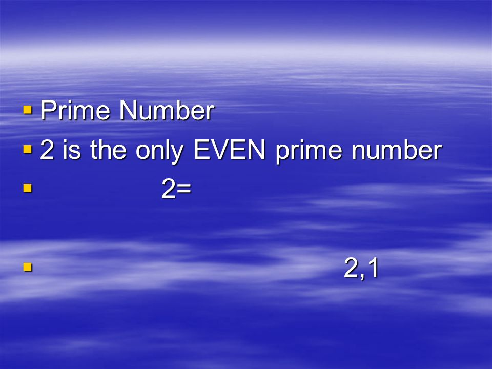Prime Number Prime Number 2 is the only EVEN prime number 2 is the only EVEN prime number 2= 2= 2,1 2,1