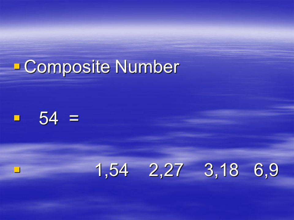 Composite Number Composite Number 54 = 54 = 1,54 2,27 3,18 6,9 1,54 2,27 3,18 6,9