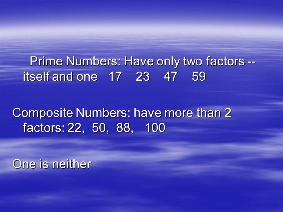 Prime Numbers: Have only two factors -- itself and one Prime Numbers: Have only two factors -- itself and one Composite Numbers: have more than 2 factors: 22, 50, 88, 100 One is neither