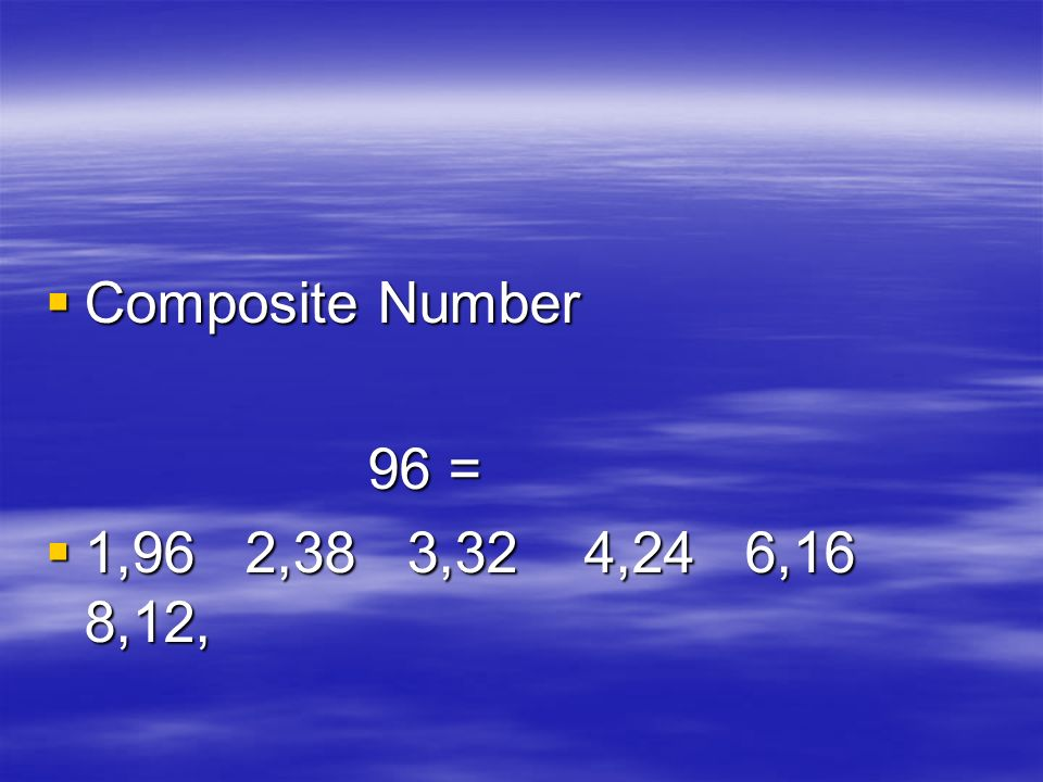 Composite Number Composite Number 96 = 96 = 1,96 2,38 3,32 4,24 6,16 8,12, 1,96 2,38 3,32 4,24 6,16 8,12,