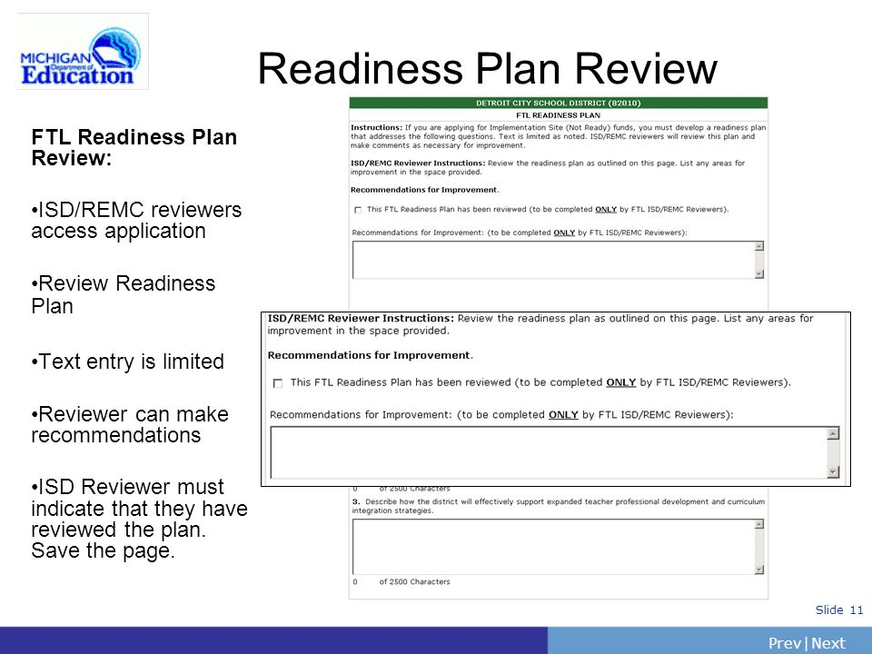 PrevNext | Slide 11 Readiness Plan Review FTL Readiness Plan Review: ISD/REMC reviewers access application Review Readiness Plan Text entry is limited Reviewer can make recommendations ISD Reviewer must indicate that they have reviewed the plan.