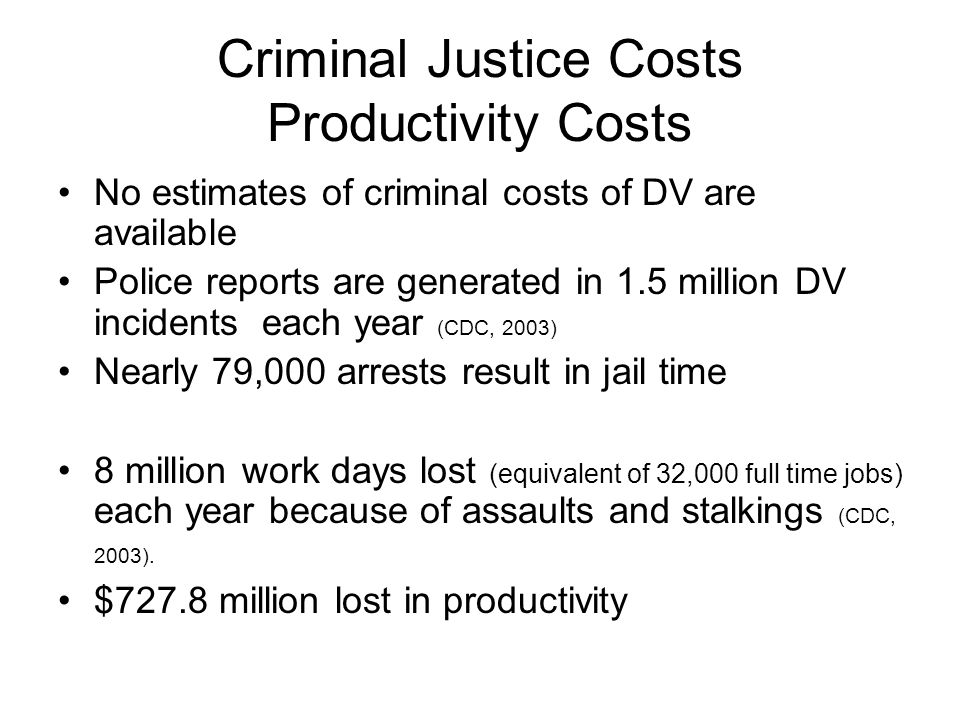 Criminal Justice Costs Productivity Costs No estimates of criminal costs of DV are available Police reports are generated in 1.5 million DV incidents each year (CDC, 2003) Nearly 79,000 arrests result in jail time 8 million work days lost (equivalent of 32,000 full time jobs) each year because of assaults and stalkings (CDC, 2003).