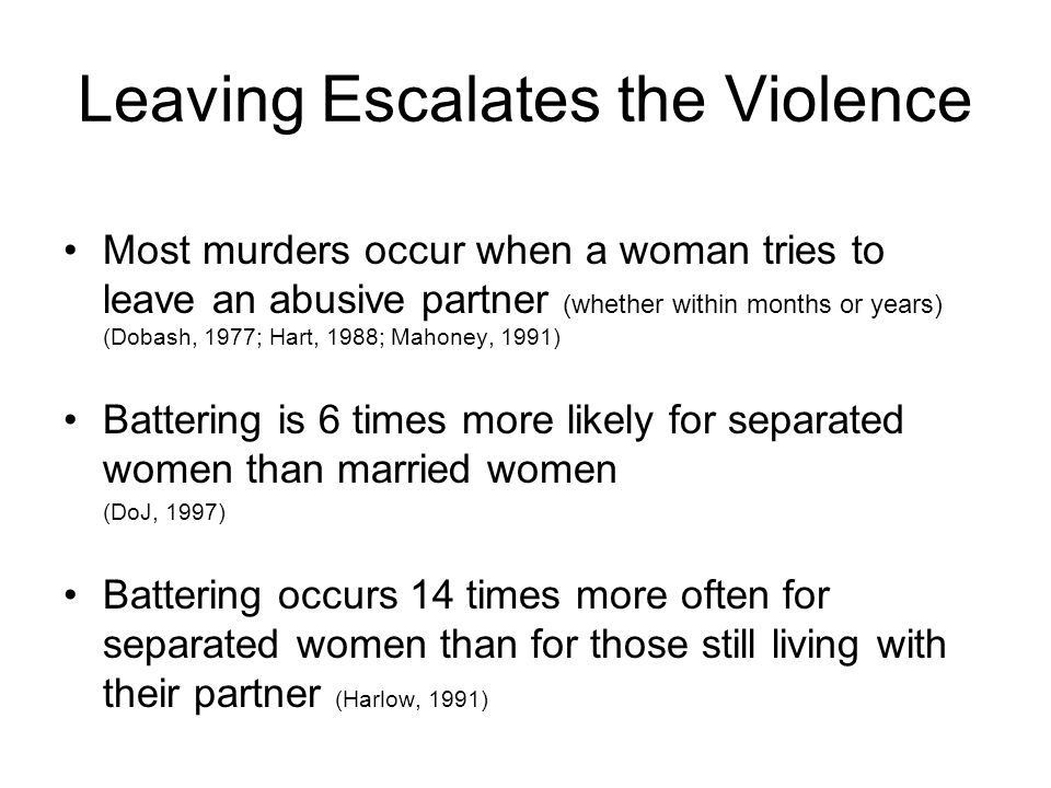 Leaving Escalates the Violence Most murders occur when a woman tries to leave an abusive partner (whether within months or years) (Dobash, 1977; Hart, 1988; Mahoney, 1991) Battering is 6 times more likely for separated women than married women (DoJ, 1997) Battering occurs 14 times more often for separated women than for those still living with their partner (Harlow, 1991)