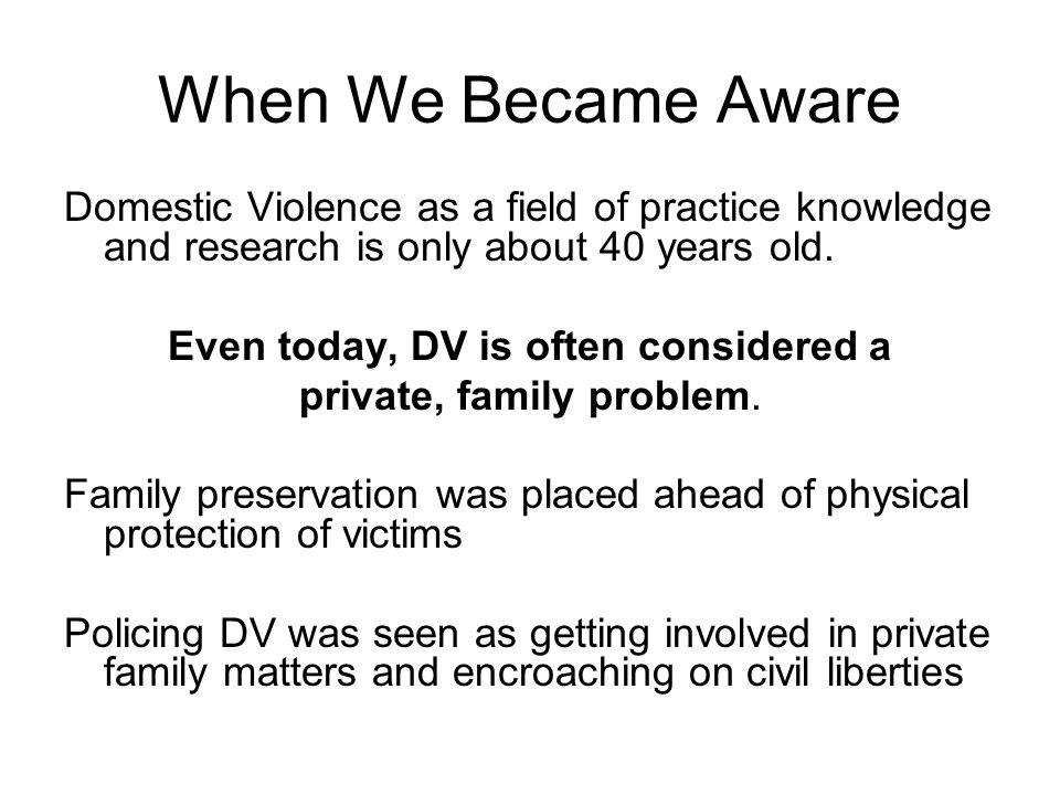 When We Became Aware Domestic Violence as a field of practice knowledge and research is only about 40 years old.