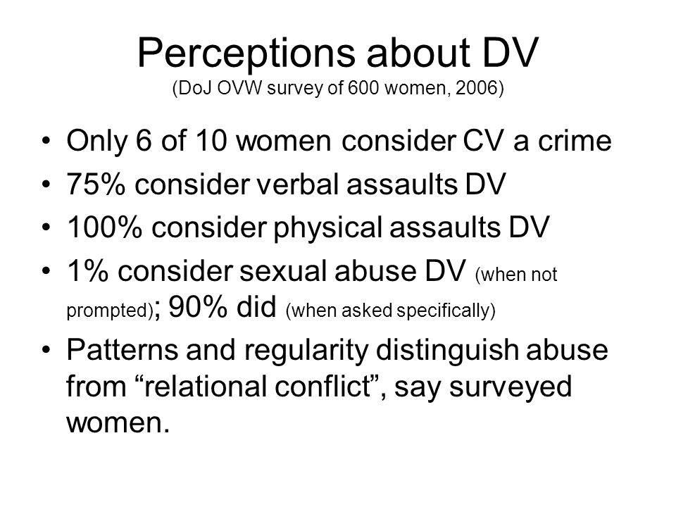 Perceptions about DV (DoJ OVW survey of 600 women, 2006) Only 6 of 10 women consider CV a crime 75% consider verbal assaults DV 100% consider physical assaults DV 1% consider sexual abuse DV (when not prompted) ; 90% did (when asked specifically) Patterns and regularity distinguish abuse from relational conflict, say surveyed women.