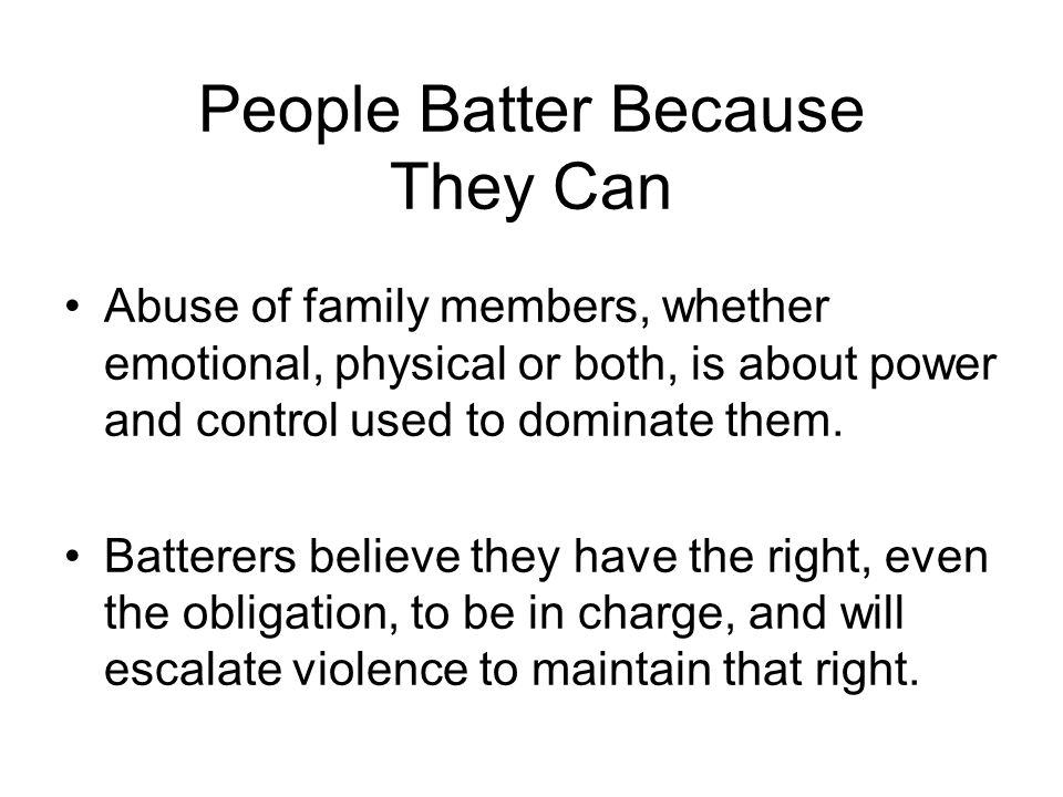 People Batter Because They Can Abuse of family members, whether emotional, physical or both, is about power and control used to dominate them.