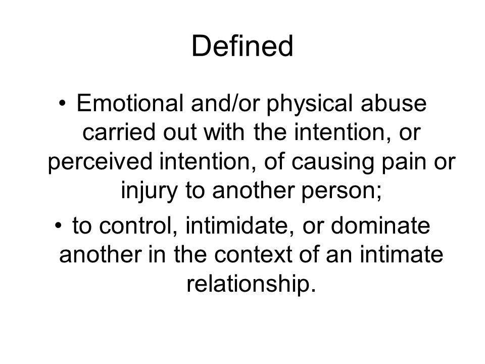Defined Emotional and/or physical abuse carried out with the intention, or perceived intention, of causing pain or injury to another person; to control, intimidate, or dominate another in the context of an intimate relationship.