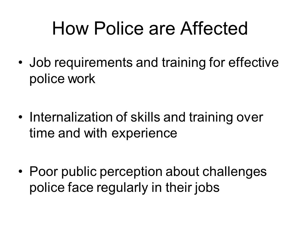 How Police are Affected Job requirements and training for effective police work Internalization of skills and training over time and with experience Poor public perception about challenges police face regularly in their jobs