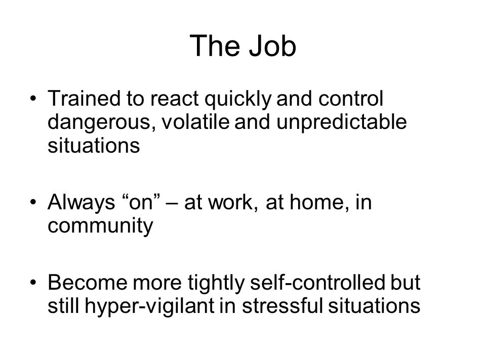The Job Trained to react quickly and control dangerous, volatile and unpredictable situations Always on – at work, at home, in community Become more tightly self-controlled but still hyper-vigilant in stressful situations