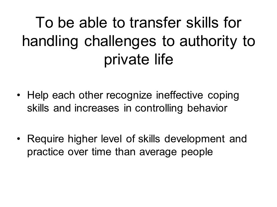 Help each other recognize ineffective coping skills and increases in controlling behavior Require higher level of skills development and practice over time than average people To be able to transfer skills for handling challenges to authority to private life
