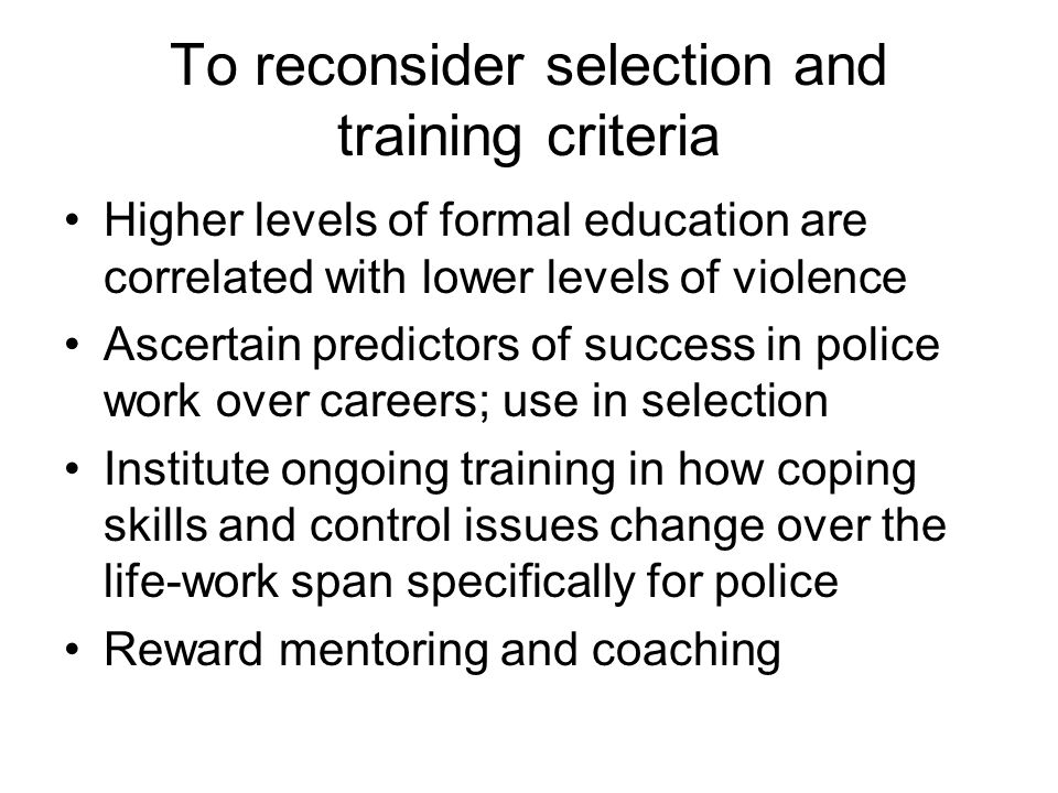 To reconsider selection and training criteria Higher levels of formal education are correlated with lower levels of violence Ascertain predictors of success in police work over careers; use in selection Institute ongoing training in how coping skills and control issues change over the life-work span specifically for police Reward mentoring and coaching