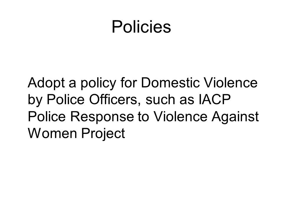 Policies Adopt a policy for Domestic Violence by Police Officers, such as IACP Police Response to Violence Against Women Project