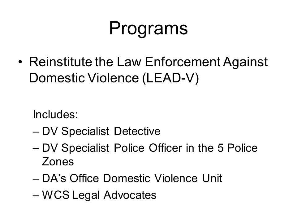 Programs Reinstitute the Law Enforcement Against Domestic Violence (LEAD-V) Includes: –DV Specialist Detective –DV Specialist Police Officer in the 5 Police Zones –DAs Office Domestic Violence Unit –WCS Legal Advocates