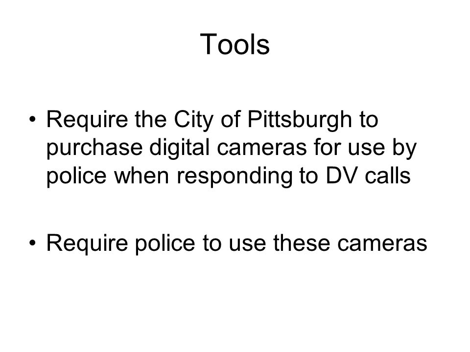 Tools Require the City of Pittsburgh to purchase digital cameras for use by police when responding to DV calls Require police to use these cameras