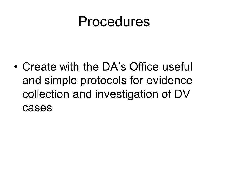 Procedures Create with the DAs Office useful and simple protocols for evidence collection and investigation of DV cases