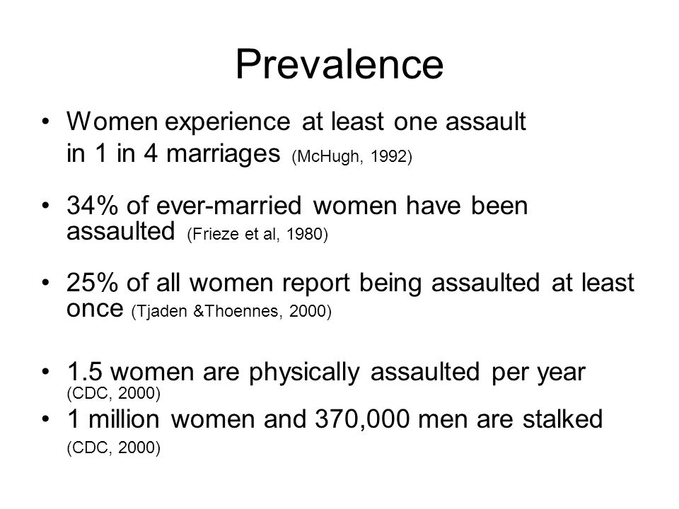 Prevalence Women experience at least one assault in 1 in 4 marriages (McHugh, 1992) 34% of ever-married women have been assaulted (Frieze et al, 1980) 25% of all women report being assaulted at least once (Tjaden &Thoennes, 2000) 1.5 women are physically assaulted per year (CDC, 2000) 1 million women and 370,000 men are stalked (CDC, 2000)