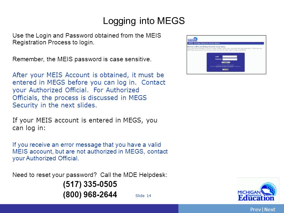 PrevNext | Slide 14 Logging into MEGS Use the Login and Password obtained from the MEIS Registration Process to login.