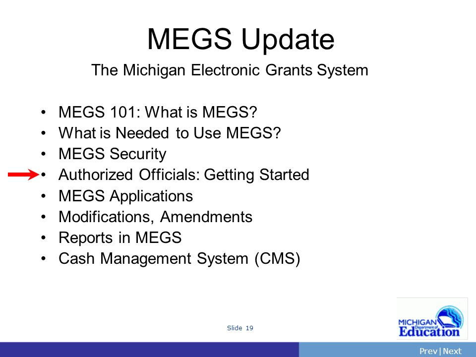 PrevNext | Slide 19 The Michigan Electronic Grants System MEGS 101: What is MEGS.