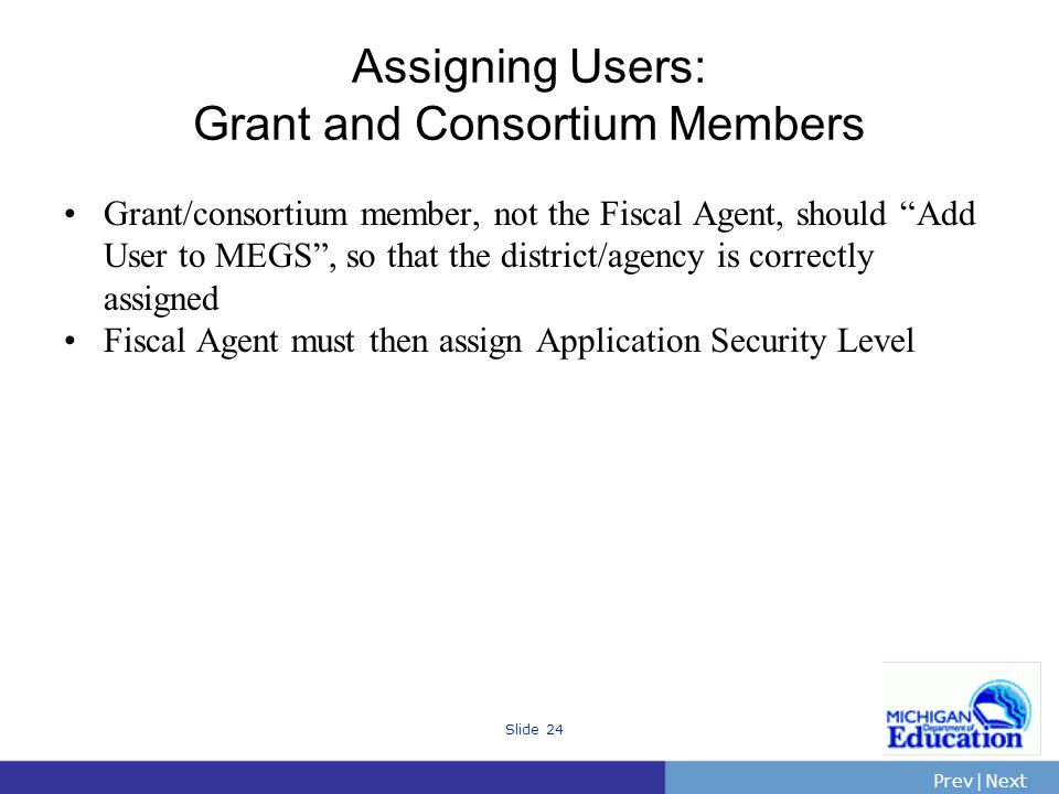 PrevNext | Slide 24 Assigning Users: Grant and Consortium Members Grant/consortium member, not the Fiscal Agent, should Add User to MEGS, so that the district/agency is correctly assigned Fiscal Agent must then assign Application Security Level