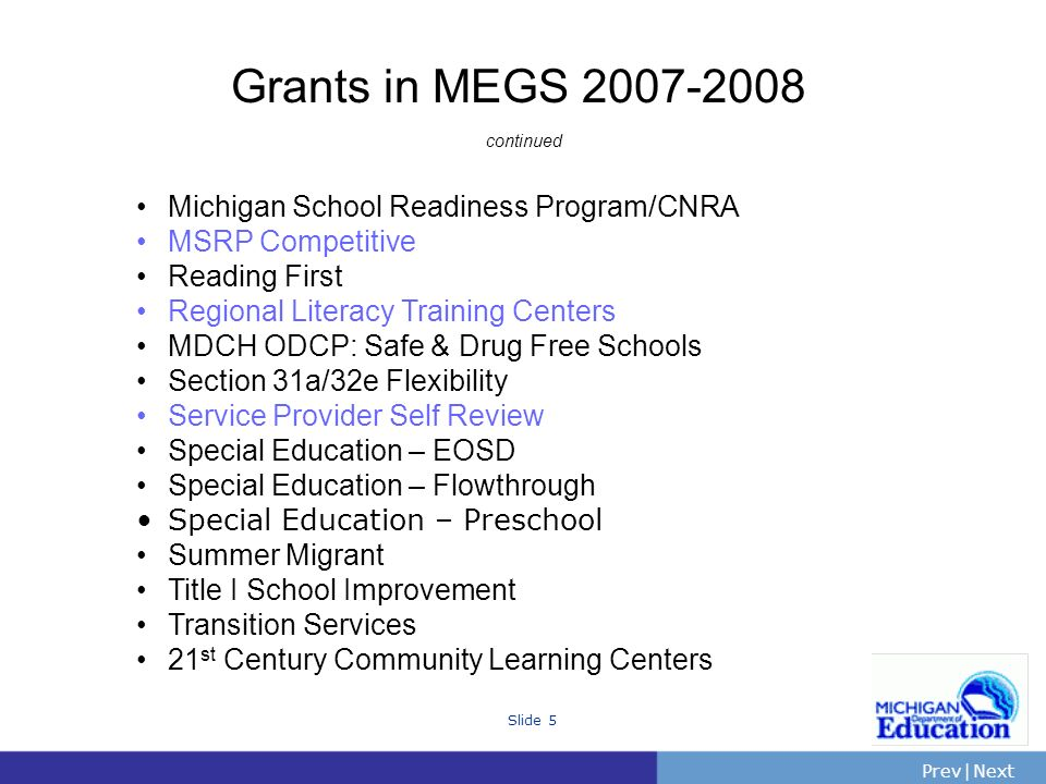 PrevNext | Slide 5 Grants in MEGS continued Michigan School Readiness Program/CNRA MSRP Competitive Reading First Regional Literacy Training Centers MDCH ODCP: Safe & Drug Free Schools Section 31a/32e Flexibility Service Provider Self Review Special Education – EOSD Special Education – Flowthrough Special Education – Preschool Summer Migrant Title I School Improvement Transition Services 21 st Century Community Learning Centers