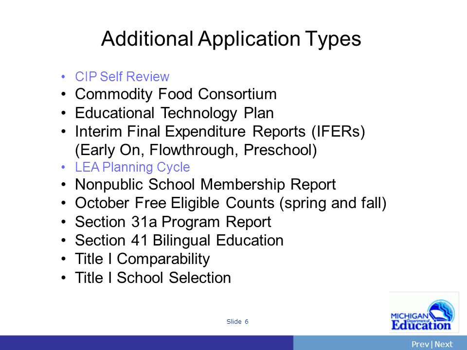 PrevNext | Slide 6 Additional Application Types CIP Self Review Commodity Food Consortium Educational Technology Plan Interim Final Expenditure Reports (IFERs) (Early On, Flowthrough, Preschool) LEA Planning Cycle Nonpublic School Membership Report October Free Eligible Counts (spring and fall) Section 31a Program Report Section 41 Bilingual Education Title I Comparability Title I School Selection
