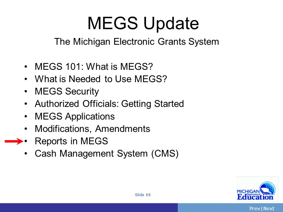 PrevNext | Slide 65 The Michigan Electronic Grants System MEGS 101: What is MEGS.