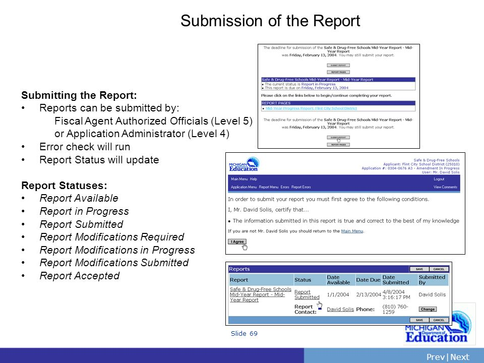 PrevNext | Slide 69 Submission of the Report Submitting the Report: Reports can be submitted by: Fiscal Agent Authorized Officials (Level 5) or Application Administrator (Level 4) Error check will run Report Status will update Report Statuses: Report Available Report in Progress Report Submitted Report Modifications Required Report Modifications in Progress Report Modifications Submitted Report Accepted