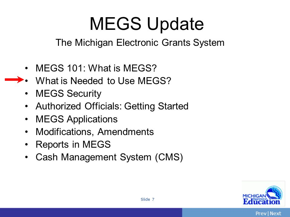 PrevNext | Slide 7 The Michigan Electronic Grants System MEGS 101: What is MEGS.