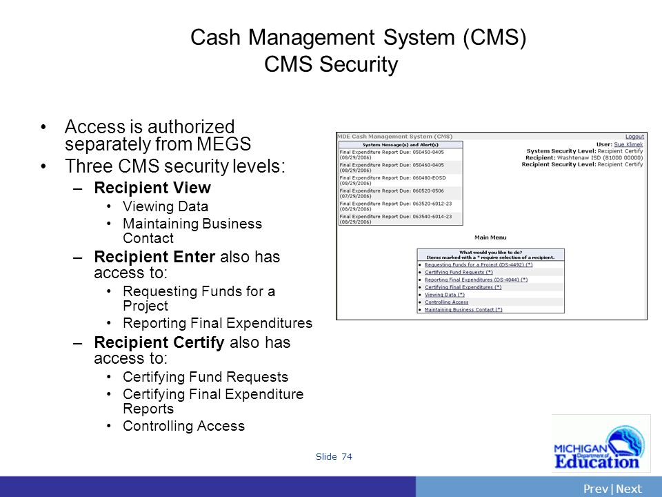 PrevNext | Slide 74 Cash Management System (CMS) CMS Security Access is authorized separately from MEGS Three CMS security levels: –Recipient View Viewing Data Maintaining Business Contact –Recipient Enter also has access to: Requesting Funds for a Project Reporting Final Expenditures –Recipient Certify also has access to: Certifying Fund Requests Certifying Final Expenditure Reports Controlling Access