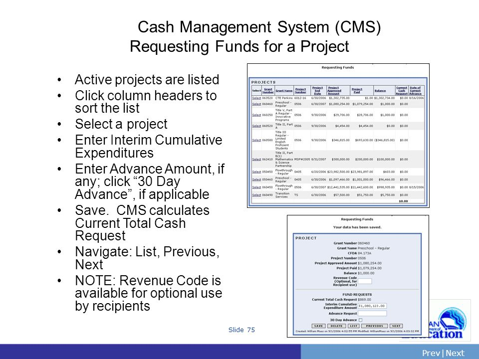 PrevNext | Slide 75 Cash Management System (CMS) Requesting Funds for a Project Active projects are listed Click column headers to sort the list Select a project Enter Interim Cumulative Expenditures Enter Advance Amount, if any; click 30 Day Advance, if applicable Save.
