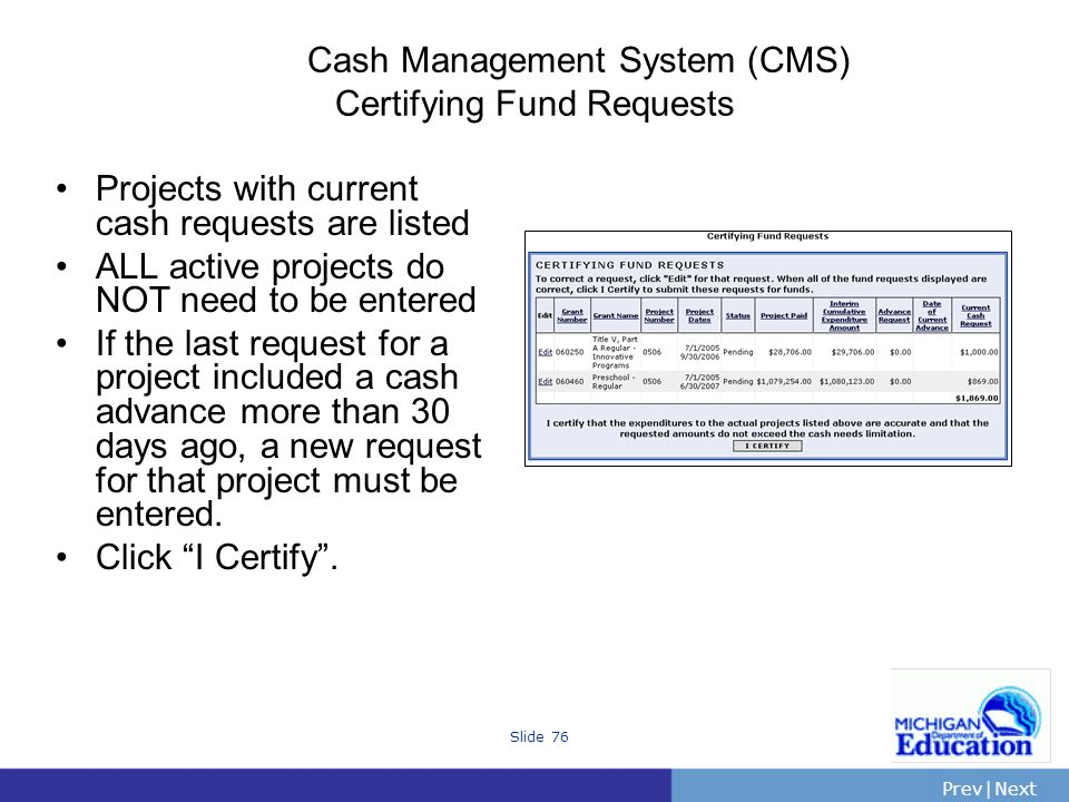 PrevNext | Slide 76 Cash Management System (CMS) Certifying Fund Requests Projects with current cash requests are listed ALL active projects do NOT need to be entered If the last request for a project included a cash advance more than 30 days ago, a new request for that project must be entered.