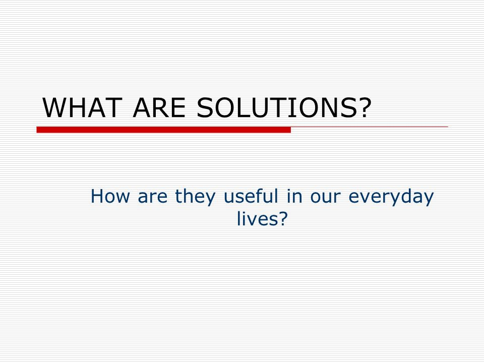 WHAT ARE SOLUTIONS How are they useful in our everyday lives