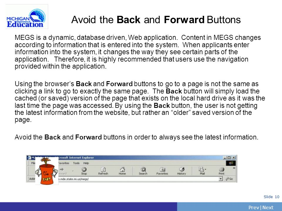 PrevNext | Slide 10 Avoid the Back and Forward Buttons MEGS is a dynamic, database driven, Web application.
