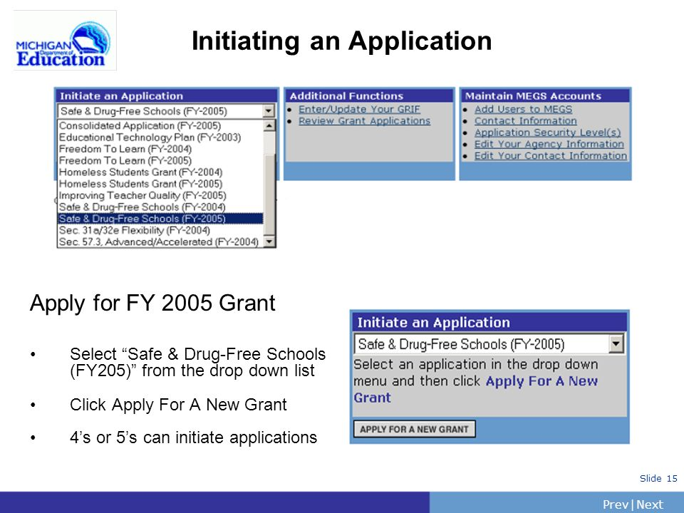 PrevNext | Slide 15 Initiating an Application Apply for FY 2005 Grant Select Safe & Drug-Free Schools (FY205) from the drop down list Click Apply For A New Grant 4s or 5s can initiate applications