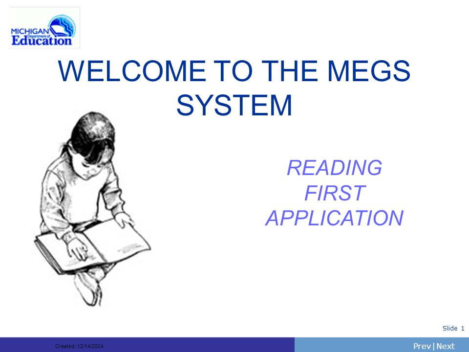 PrevNext | Slide 1 WELCOME TO THE MEGS SYSTEM READING FIRST APPLICATION Created: 12/14/2004
