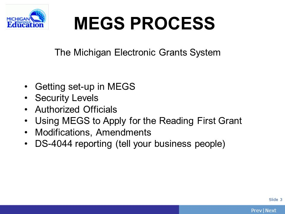 PrevNext | Slide 3 The Michigan Electronic Grants System Getting set-up in MEGS Security Levels Authorized Officials Using MEGS to Apply for the Reading First Grant Modifications, Amendments DS-4044 reporting (tell your business people) MEGS PROCESS