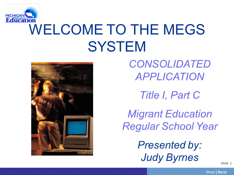 PrevNext | Slide 1 WELCOME TO THE MEGS SYSTEM CONSOLIDATED APPLICATION Title I, Part C Migrant Education Regular School Year Presented by: Judy Byrnes