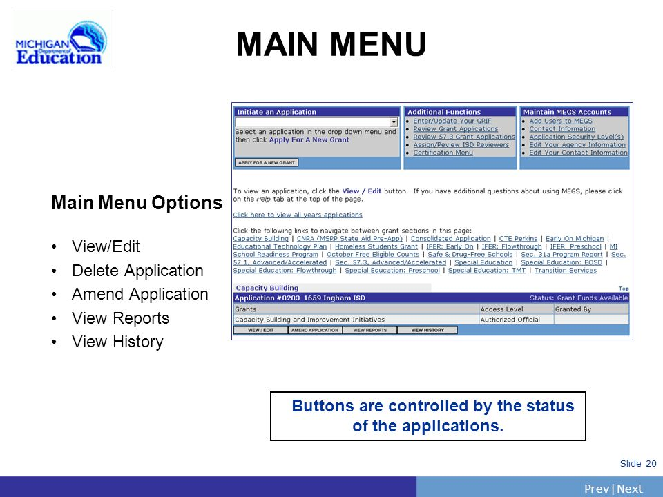 PrevNext | Slide 20 MAIN MENU Main Menu Options View/Edit Delete Application Amend Application View Reports View History Buttons are controlled by the status of the applications.