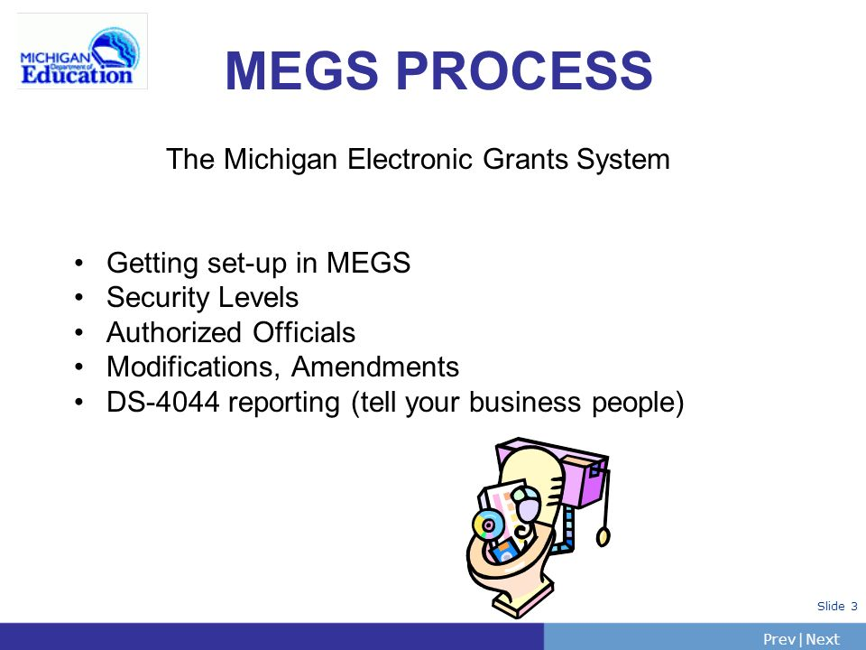 PrevNext | Slide 3 The Michigan Electronic Grants System Getting set-up in MEGS Security Levels Authorized Officials Modifications, Amendments DS-4044 reporting (tell your business people) MEGS PROCESS