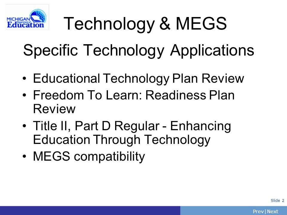 PrevNext | Slide 2 Specific Technology Applications Educational Technology Plan Review Freedom To Learn: Readiness Plan Review Title II, Part D Regular - Enhancing Education Through Technology MEGS compatibility Technology & MEGS