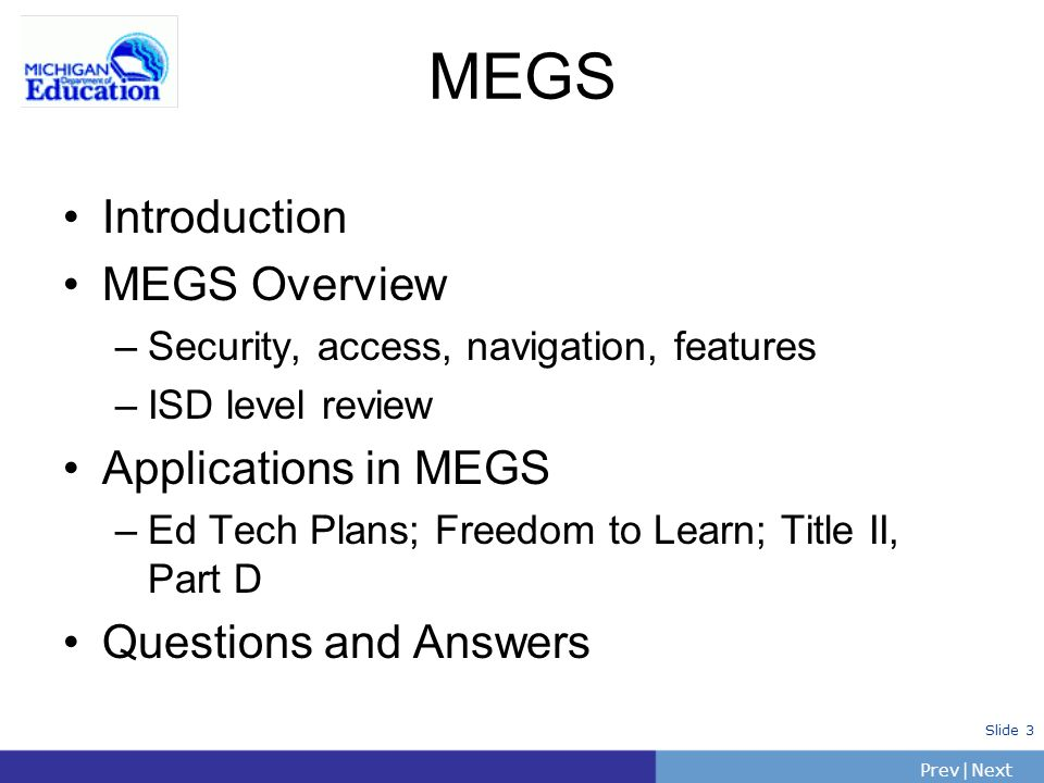 PrevNext | Slide 3 MEGS Introduction MEGS Overview –Security, access, navigation, features –ISD level review Applications in MEGS –Ed Tech Plans; Freedom to Learn; Title II, Part D Questions and Answers