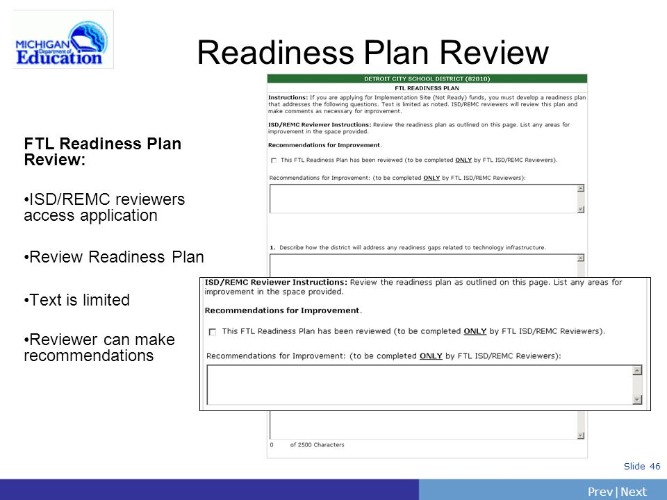 PrevNext | Slide 46 Readiness Plan Review FTL Readiness Plan Review: ISD/REMC reviewers access application Review Readiness Plan Text is limited Reviewer can make recommendations