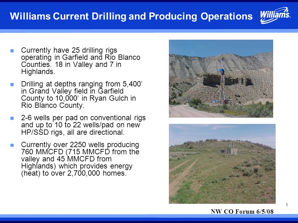 1 Williams Current Drilling and Producing Operations n Currently have 25 drilling rigs operating in Garfield and Rio Blanco Counties.
