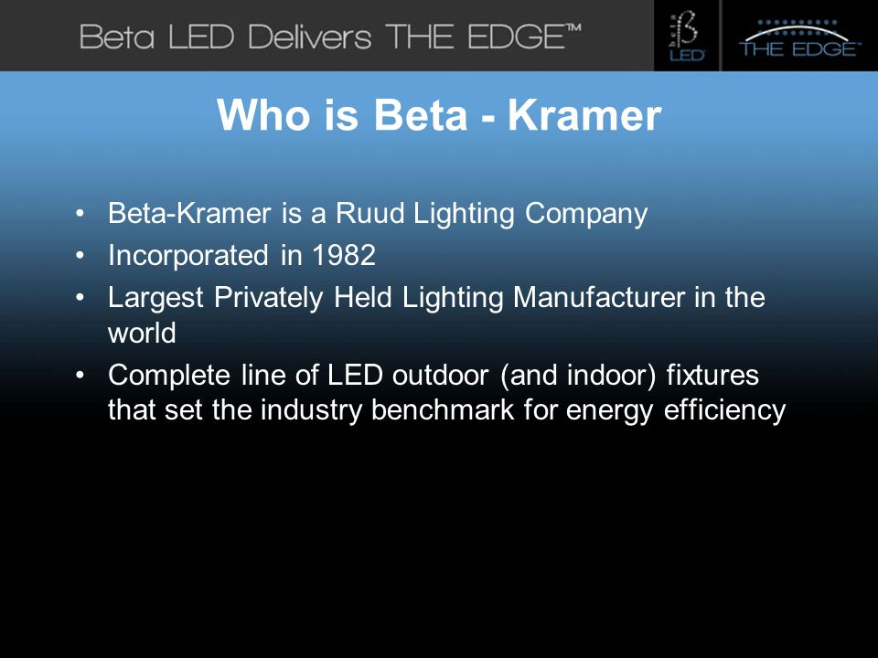 #title# Who is Beta - Kramer Beta-Kramer is a Ruud Lighting Company Incorporated in 1982 Largest Privately Held Lighting Manufacturer in the world Complete line of LED outdoor (and indoor) fixtures that set the industry benchmark for energy efficiency