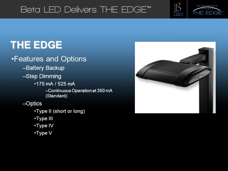 #title# THE EDGE Features and Options –Battery Backup –Step Dimming 175 mA / 525 mA –Continuous Operation at 350 mA (Standard) –Optics Type II (short or long) Type III Type IV Type V