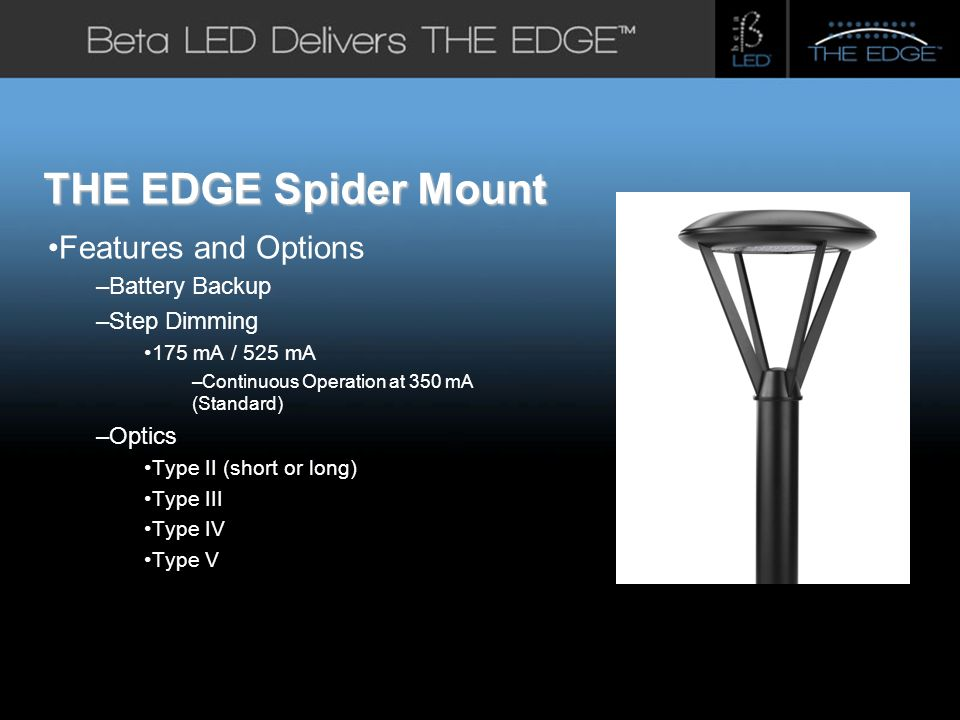 #title# Features and Options –Battery Backup –Step Dimming 175 mA / 525 mA –Continuous Operation at 350 mA (Standard) –Optics Type II (short or long) Type III Type IV Type V THE EDGE Spider Mount