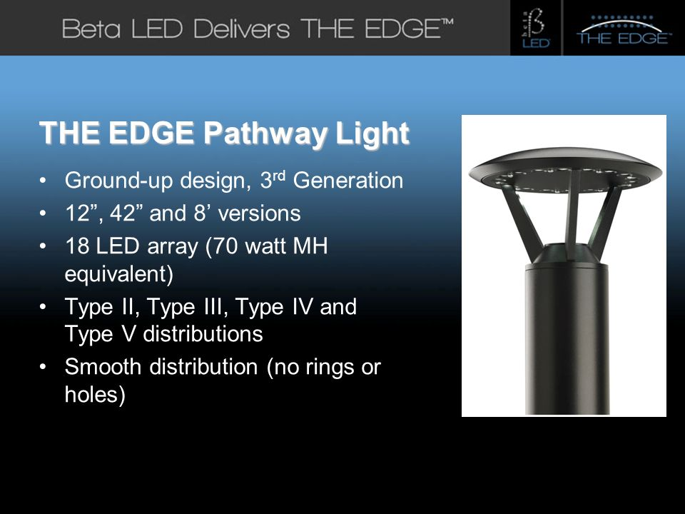#title# THE EDGE Pathway Light Ground-up design, 3 rd Generation 12, 42 and 8 versions 18 LED array (70 watt MH equivalent) Type II, Type III, Type IV and Type V distributions Smooth distribution (no rings or holes)