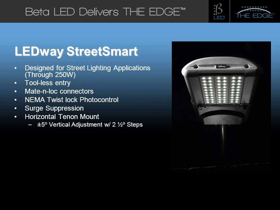#title# LEDway StreetSmart Designed for Street Lighting Applications (Through 250W) Tool-less entry Mate-n-loc connectors NEMA Twist lock Photocontrol Surge Suppression Horizontal Tenon Mount – ±5º Vertical Adjustment w/ 2 ½º Steps